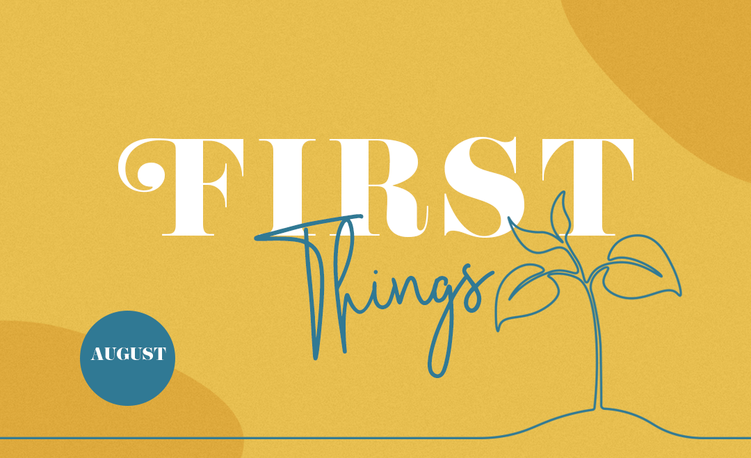 FIRST THINGS | AUGUST